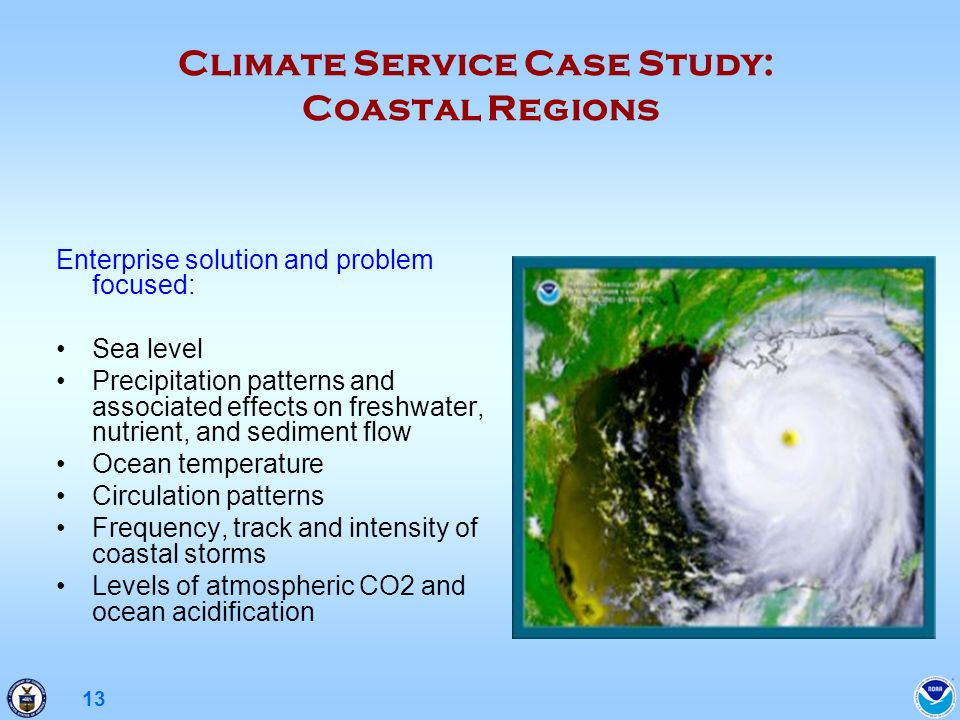 13 Climate Service Case Study: Coastal Regions Enterprise solution and problem focused: Sea level Precipitation patterns and associated effects on freshwater, nutrient, and sediment flow Ocean temperature Circulation patterns Frequency, track and intensity of coastal storms Levels of atmospheric CO2 and ocean acidification
