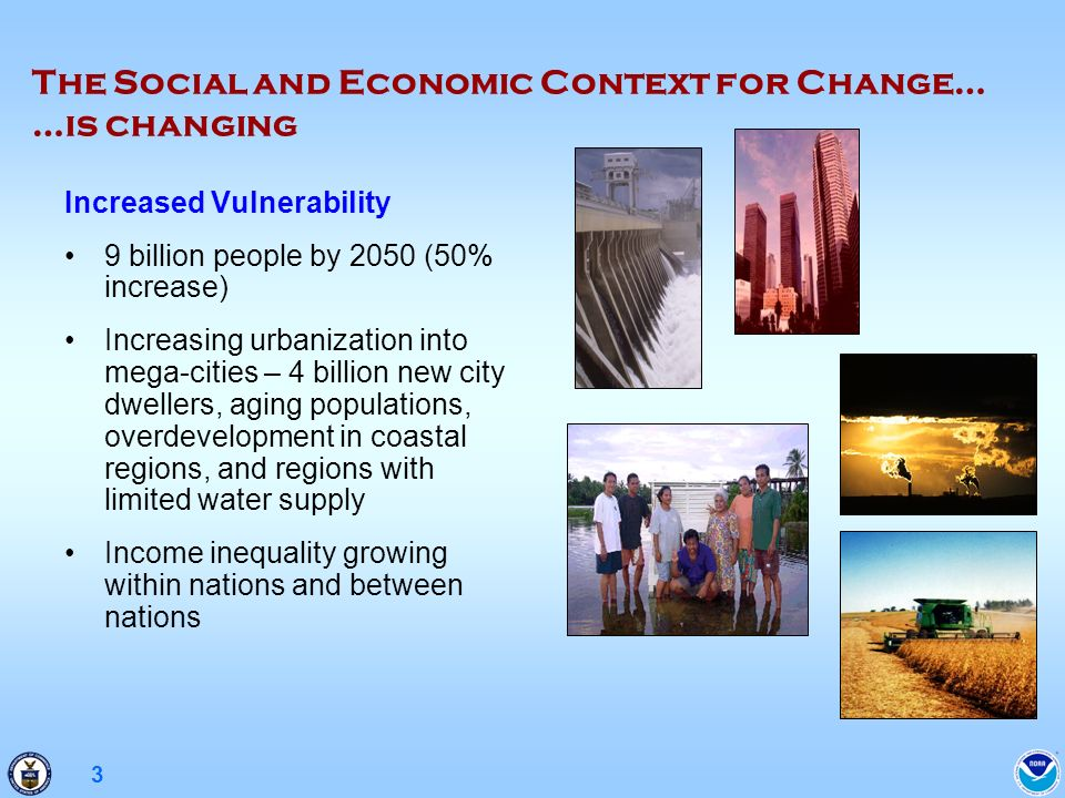 3 The Social and Economic Context for Change… …is changing Increased Vulnerability 9 billion people by 2050 (50% increase) Increasing urbanization int