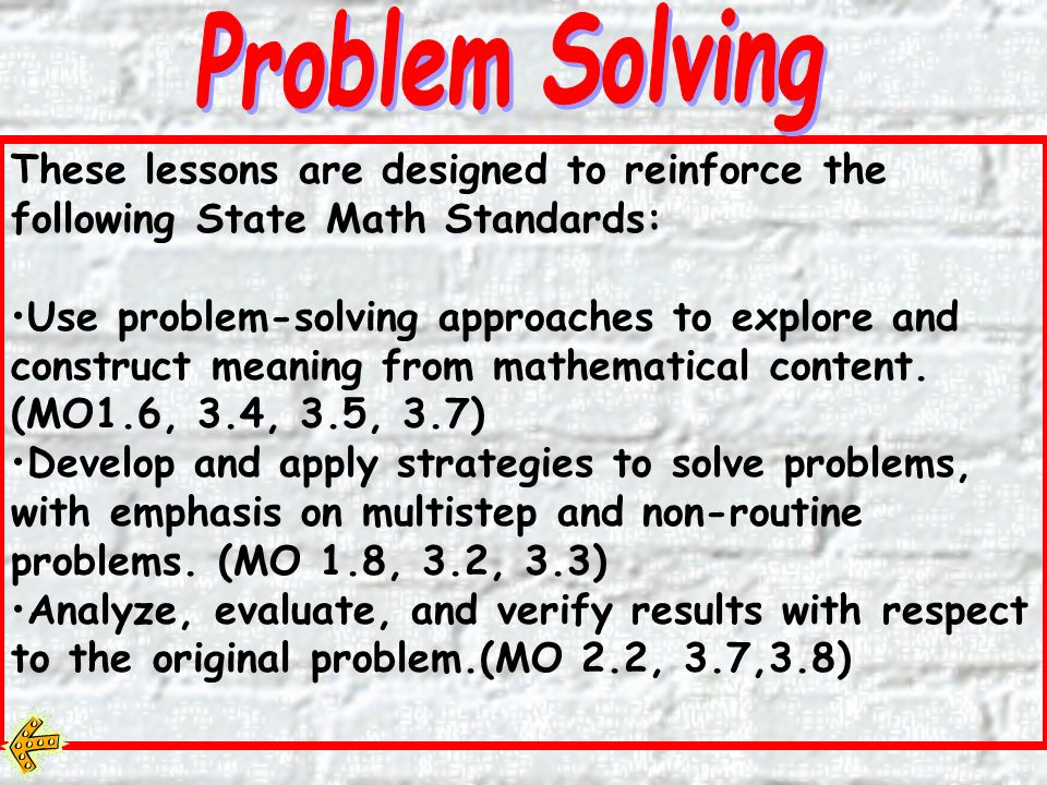 These lessons are designed to reinforce the following State Math Standards: Use problem-solving approaches to explore and construct meaning from mathematical content.