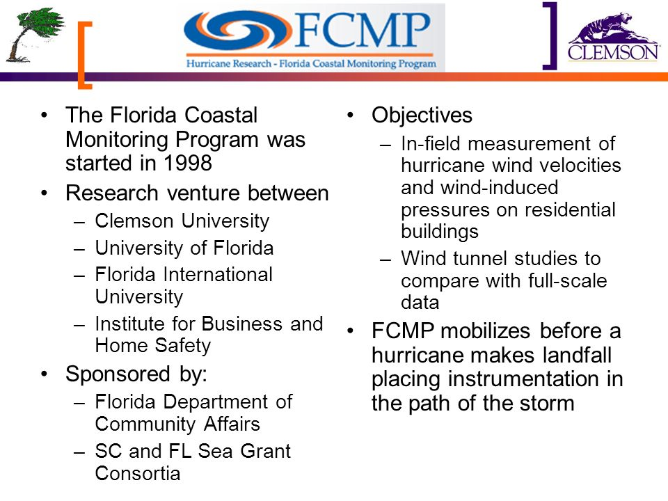 [ ] The Florida Coastal Monitoring Program was started in 1998 Research venture between –Clemson University –University of Florida –Florida International University –Institute for Business and Home Safety Sponsored by: –Florida Department of Community Affairs –SC and FL Sea Grant Consortia Objectives –In-field measurement of hurricane wind velocities and wind-induced pressures on residential buildings –Wind tunnel studies to compare with full-scale data FCMP mobilizes before a hurricane makes landfall placing instrumentation in the path of the storm
