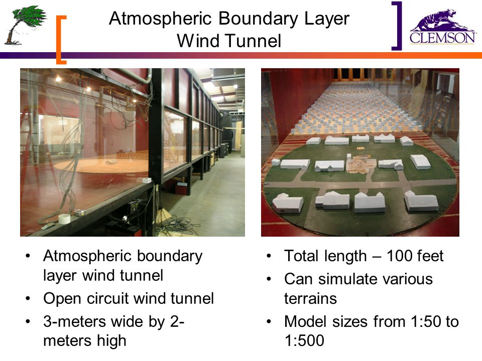 [ ] Atmospheric Boundary Layer Wind Tunnel Atmospheric boundary layer wind tunnel Open circuit wind tunnel 3-meters wide by 2- meters high Total length – 100 feet Can simulate various terrains Model sizes from 1:50 to 1:500