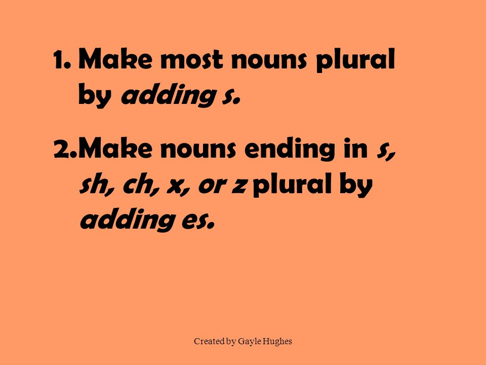 Created by Gayle Hughes 1.Make most nouns plural by adding s. 2.Make nouns ending in s, sh, ch, x, or z plural by adding es.