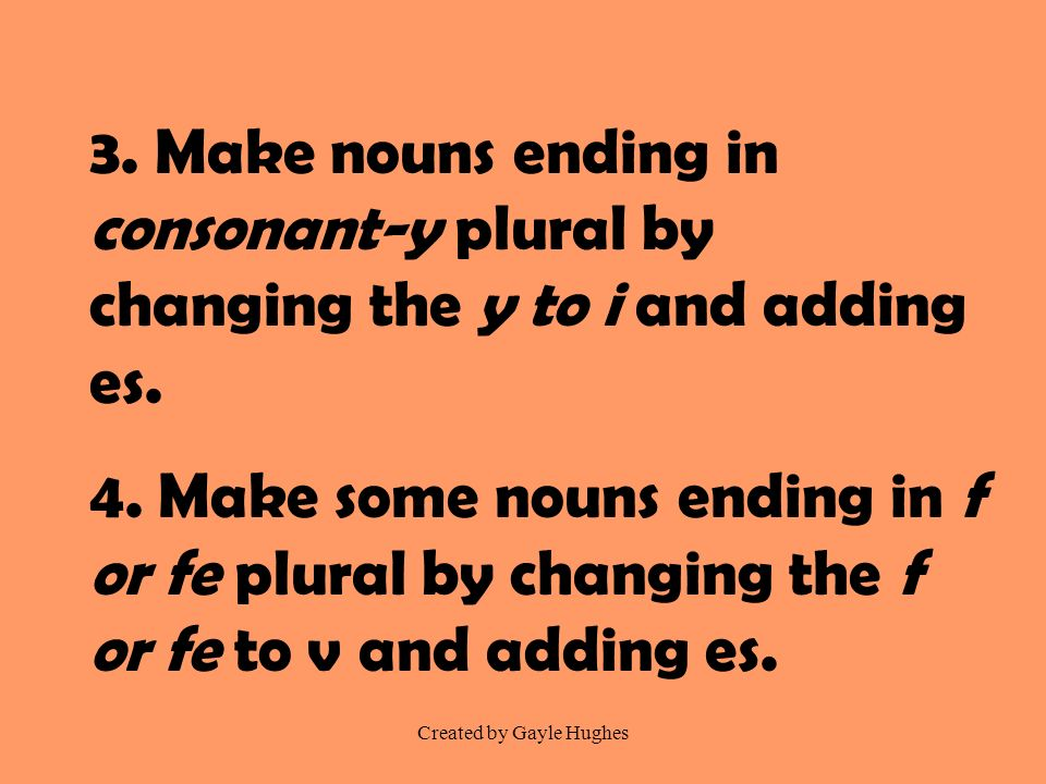 Created by Gayle Hughes 3. Make nouns ending in consonant-y plural by changing the y to i and adding es. 4. Make some nouns ending in f or fe plural b