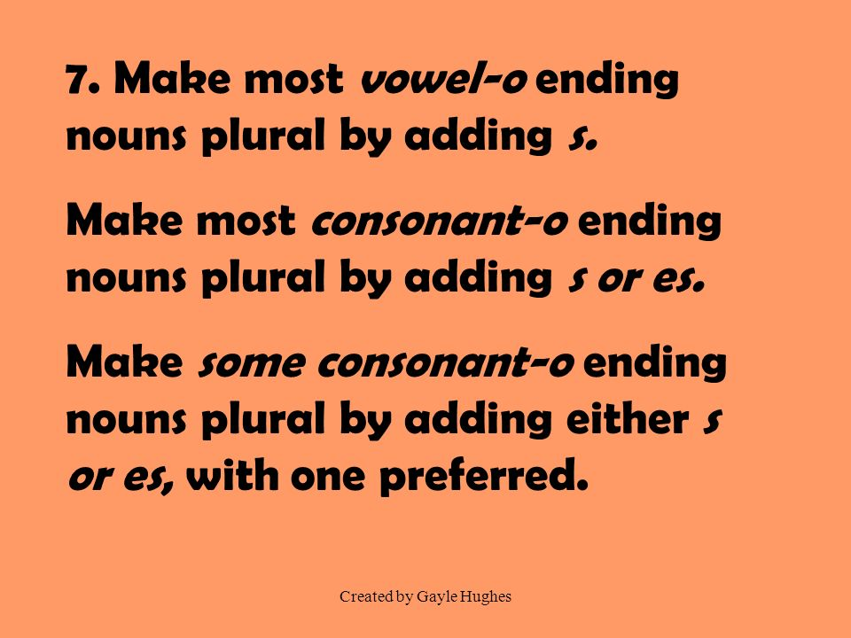 Created by Gayle Hughes 7. Make most vowel-o ending nouns plural by adding s. Make most consonant-o ending nouns plural by adding s or es. Make some c