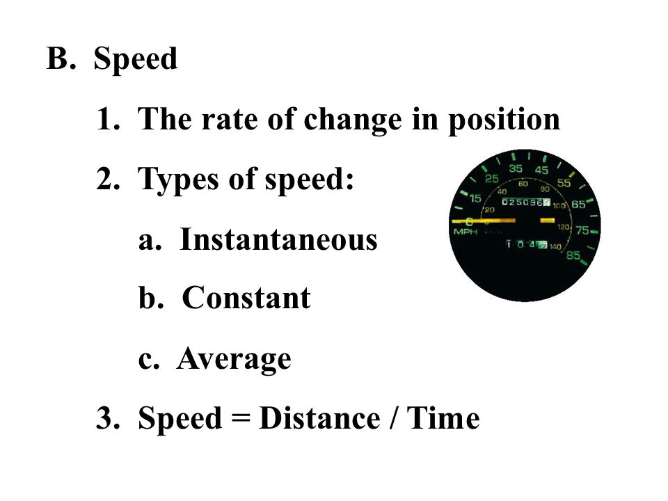B. Speed 1. The rate of change in position 2. Types of speed: a. Instantaneous b. Constant c. Average 3. Speed = Distance / Time