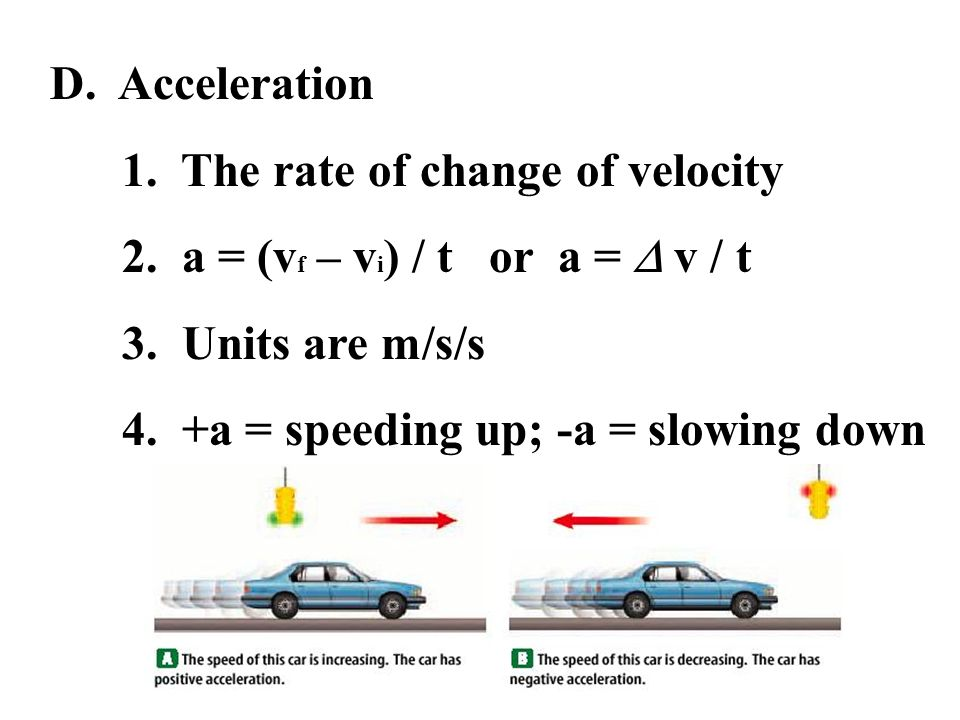 D. Acceleration 1. The rate of change of velocity 2. a = (v f – v i ) / t or a = v / t 3. Units are m/s/s 4. +a = speeding up; -a = slowing down