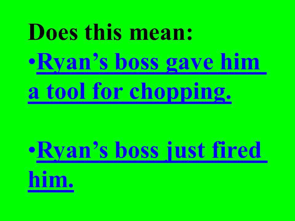 The boss just gave Ryan the ax.