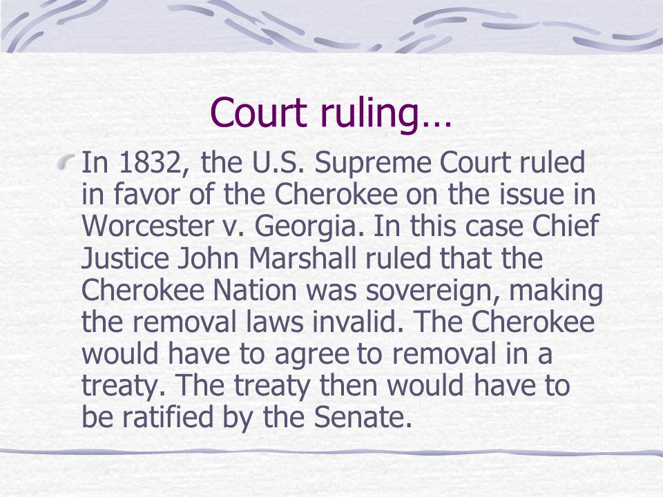 Court ruling… In 1832, the U.S. Supreme Court ruled in favor of the Cherokee on the issue in Worcester v. Georgia. In this case Chief Justice John Mar