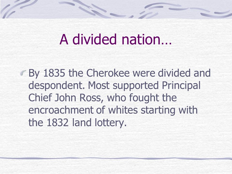 A divided nation… By 1835 the Cherokee were divided and despondent. Most supported Principal Chief John Ross, who fought the encroachment of whites st