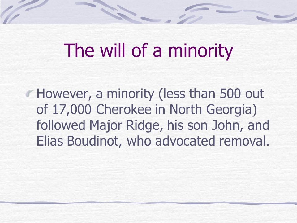 The will of a minority However, a minority (less than 500 out of 17,000 Cherokee in North Georgia) followed Major Ridge, his son John, and Elias Boudi