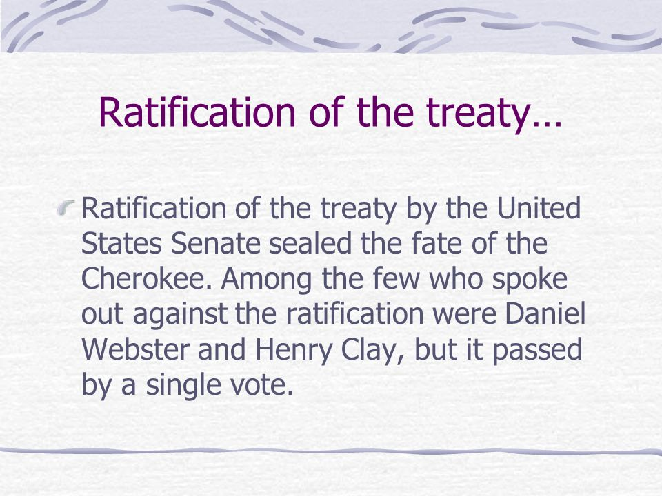 Ratification of the treaty… Ratification of the treaty by the United States Senate sealed the fate of the Cherokee. Among the few who spoke out agains