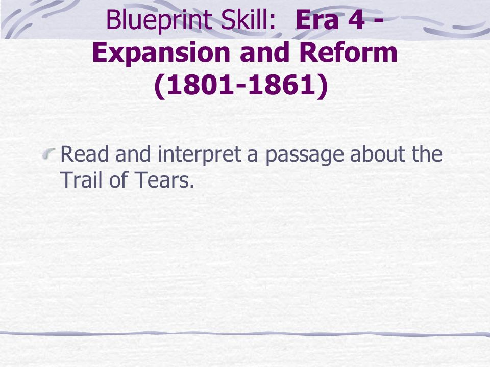 Blueprint Skill: Era 4 - Expansion and Reform (1801-1861) Read and interpret a passage about the Trail of Tears.