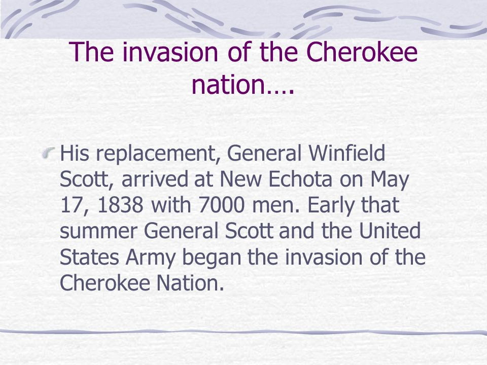The invasion of the Cherokee nation…. His replacement, General Winfield Scott, arrived at New Echota on May 17, 1838 with 7000 men. Early that summer