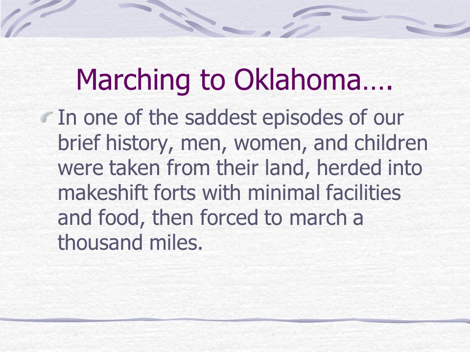 Marching to Oklahoma…. In one of the saddest episodes of our brief history, men, women, and children were taken from their land, herded into makeshift