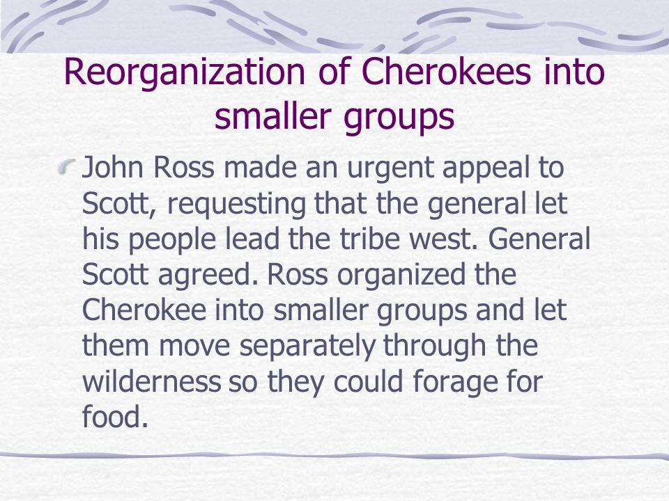 Reorganization of Cherokees into smaller groups John Ross made an urgent appeal to Scott, requesting that the general let his people lead the tribe we