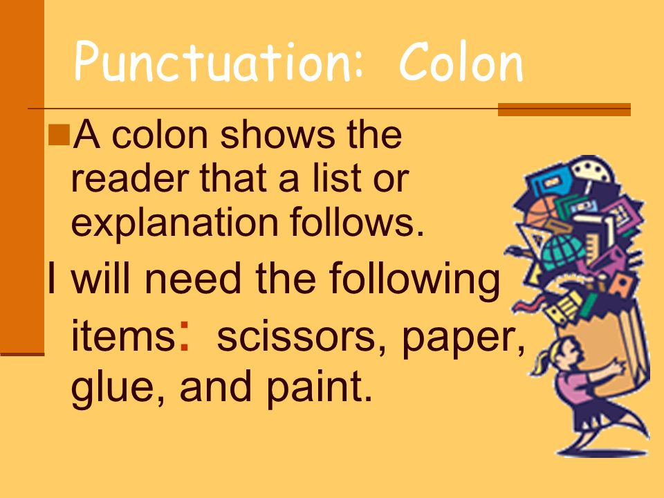 Punctuation: Colon A colon shows the reader that a list or explanation follows. I will need the following items : scissors, paper, glue, and paint.