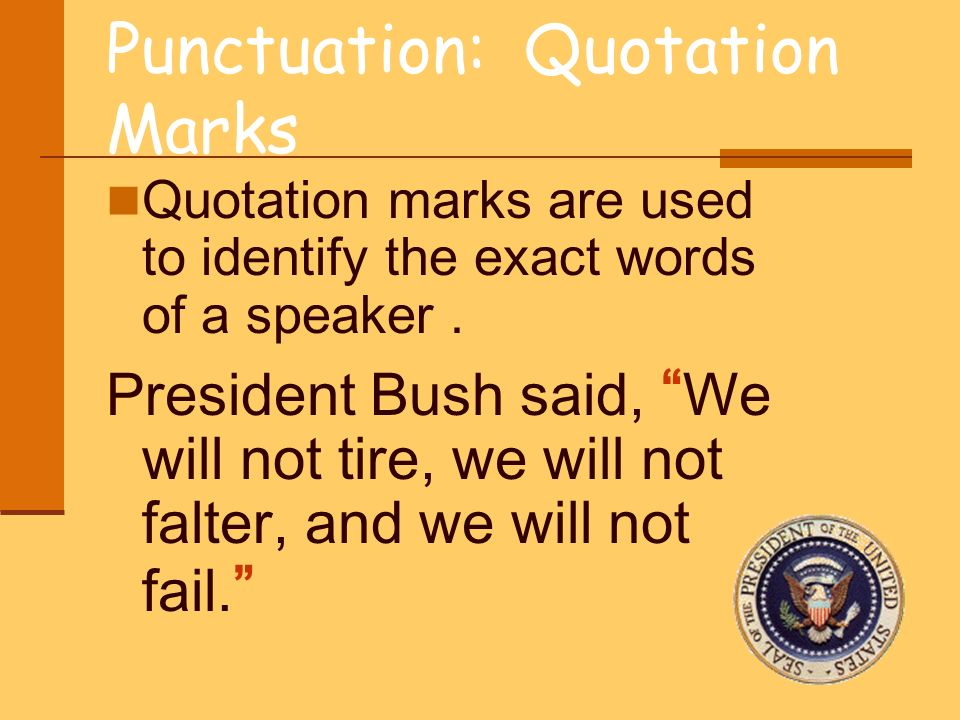 Punctuation: Quotation Marks Quotation marks are used to identify the exact words of a speaker. President Bush said, We will not tire, we will not fal