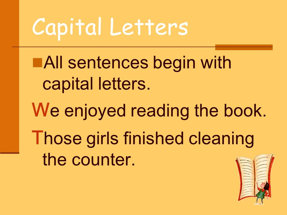 Capital Letters All sentences begin with capital letters. W e enjoyed reading the book. T hose girls finished cleaning the counter.