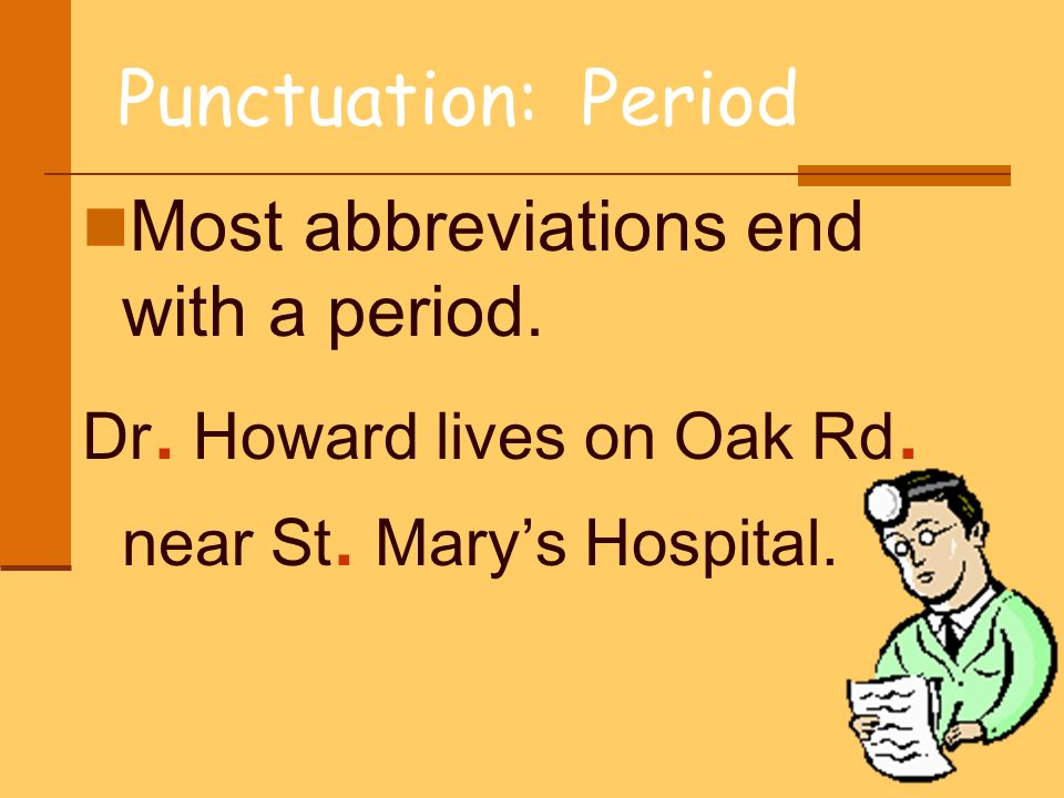 Punctuation: Period Most abbreviations end with a period. Dr. Howard lives on Oak Rd. near St. Marys Hospital.