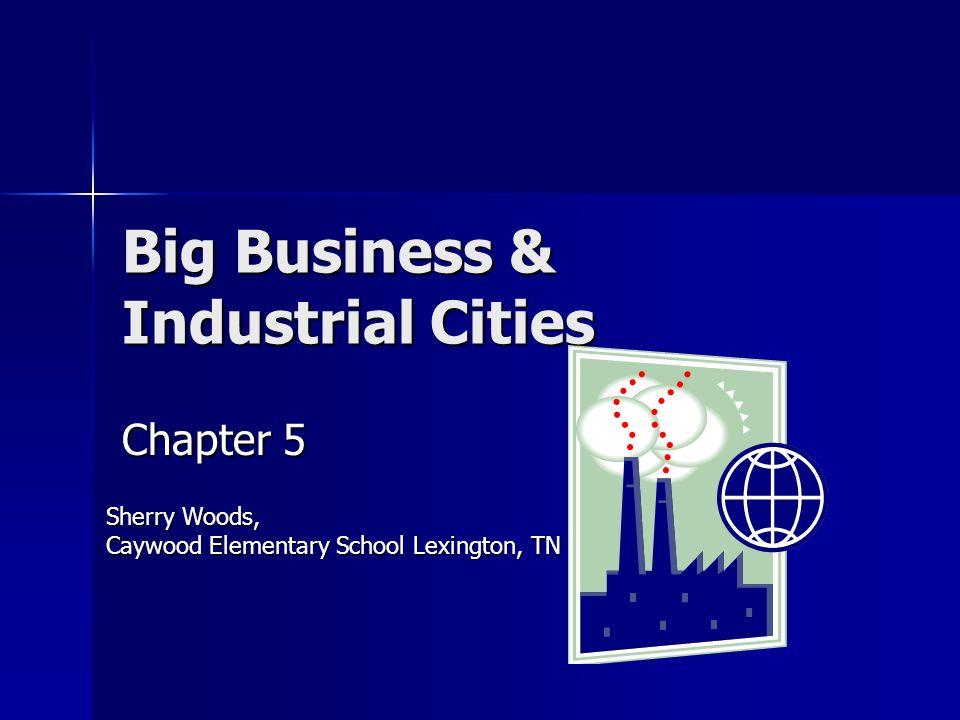 Big Business & Industrial Cities Chapter 5 Sherry Woods, Caywood Elementary School Lexington, TN
