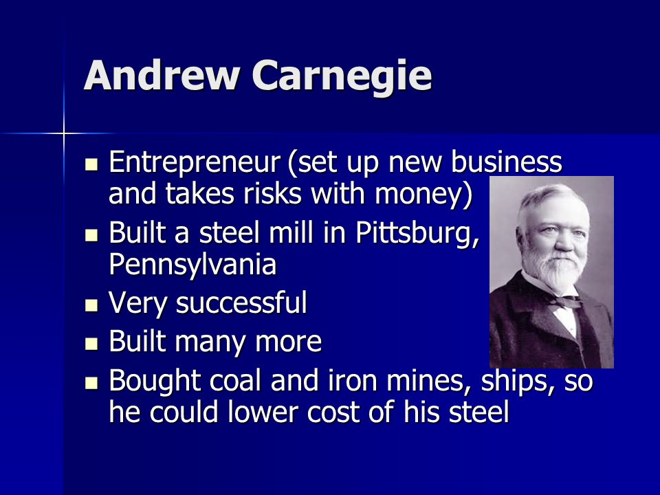 Andrew Carnegie Entrepreneur (set up new business and takes risks with money) Built a steel mill in Pittsburg, Pennsylvania Very successful Built many more Bought coal and iron mines, ships, so he could lower cost of his steel