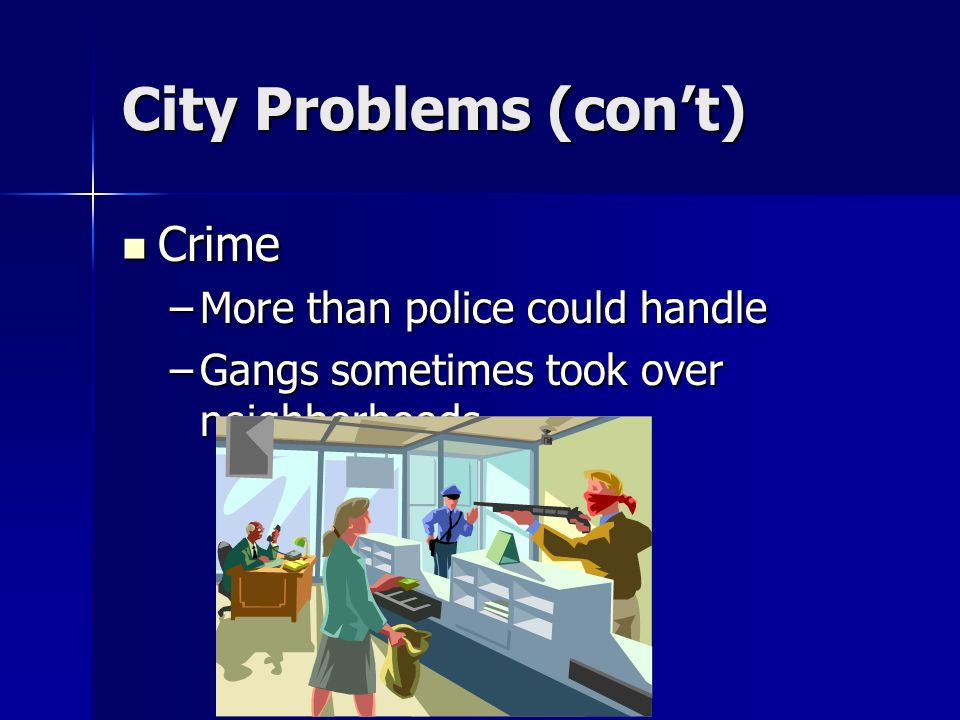 City Problems (cont) Crime –M–M–M–More than police could handle –G–G–G–Gangs sometimes took over neighborhoods