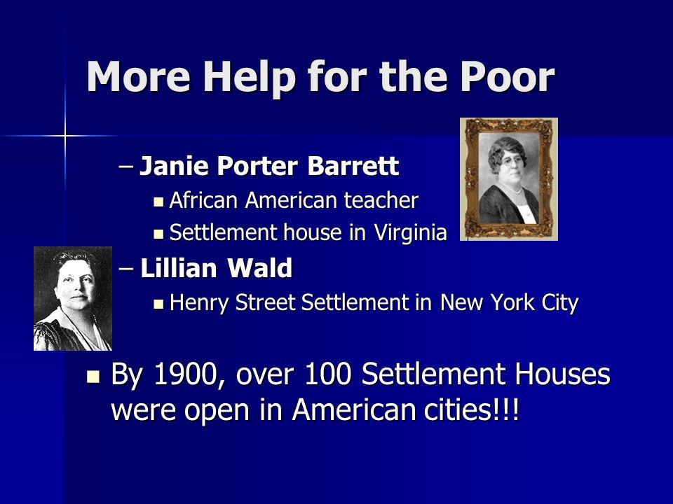 More Help for the Poor –J–J–J–Janie Porter Barrett African American teacher Settlement house in Virginia –L–L–L–Lillian Wald Henry Street Settlement in New York City By 1900, over 100 Settlement Houses were open in American cities!!!