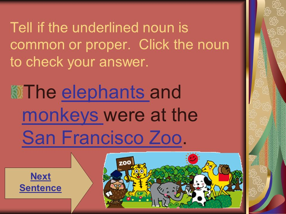 Tell if the underlined noun is common or proper. Click the noun to check your answer. The elephants and monkeys were at the San Francisco Zoo.elephant