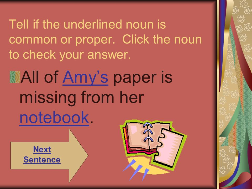 Tell if the underlined noun is common or proper. Click the noun to check your answer. All of Amys paper is missing from her notebook.Amys notebook Nex