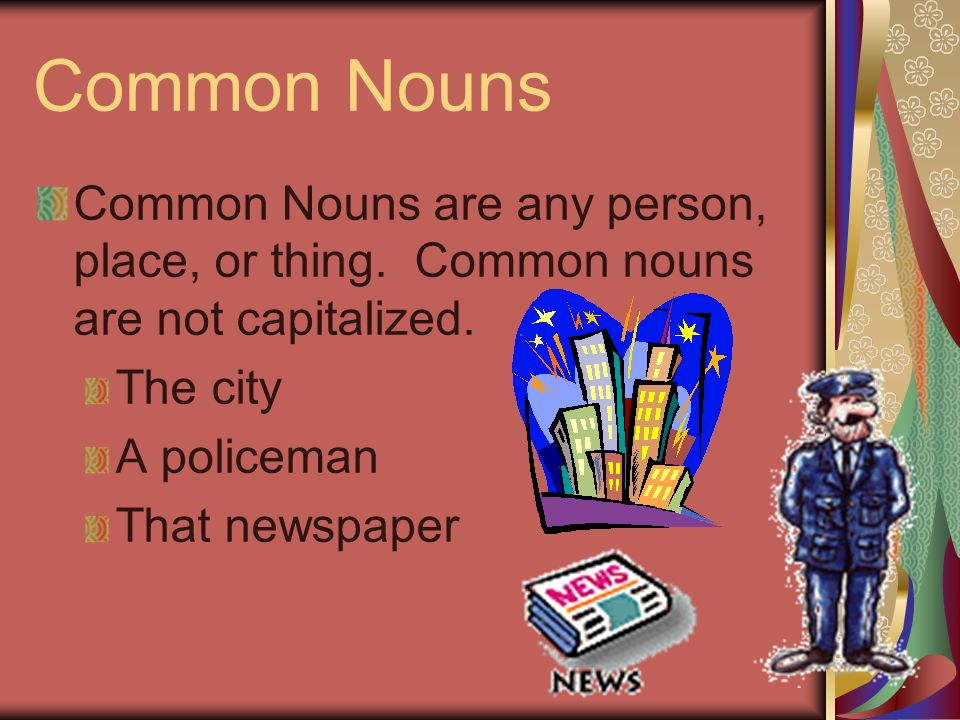 Proper Nouns Common Nouns are the name of a special person, place, or thing.