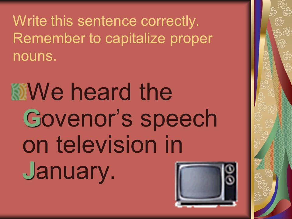 Write this sentence correctly. Remember to capitalize proper nouns. G J We heard the Govenors speech on television in January.