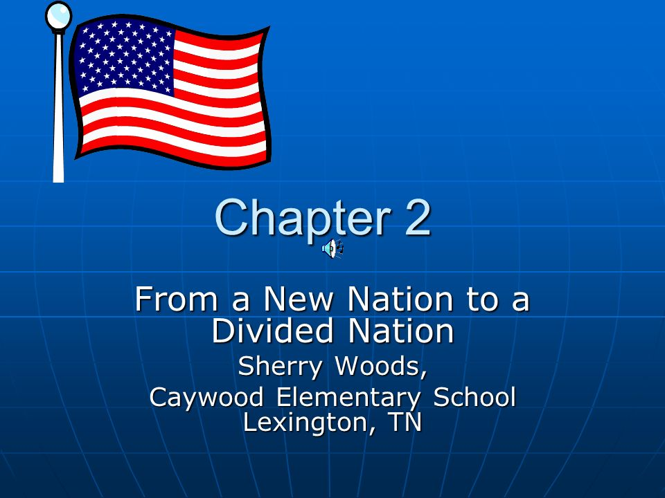 Chapter 2 Chapter 2 From a New Nation to a Divided Nation Sherry Woods, Caywood Elementary School Lexington, TN