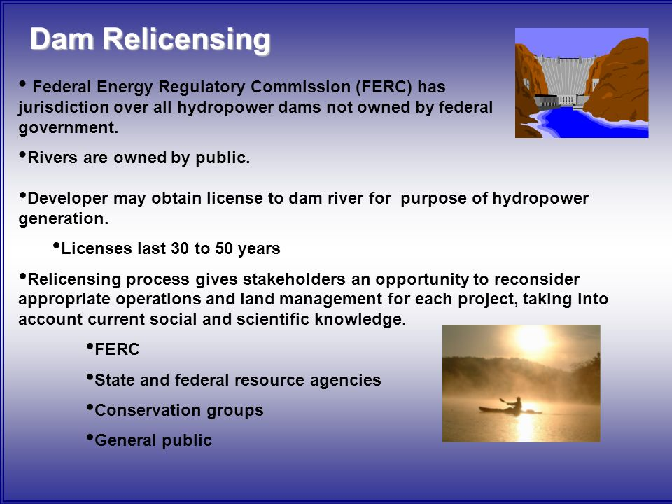 Dam Relicensing Federal Energy Regulatory Commission (FERC) has jurisdiction over all hydropower dams not owned by federal government.