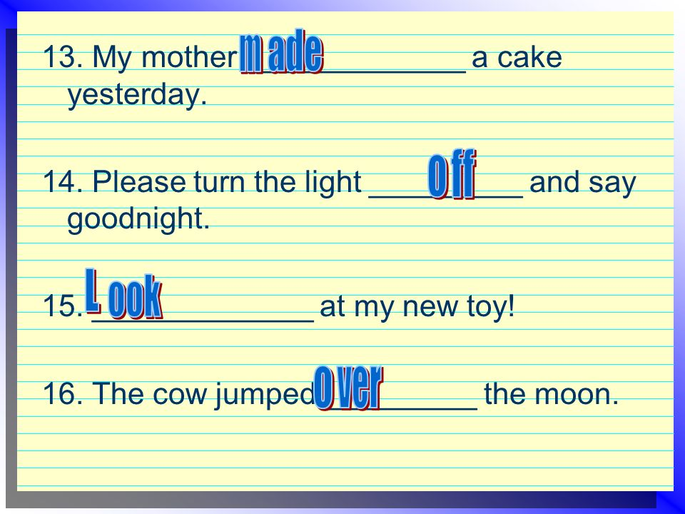 13. My mother _____________ a cake yesterday. 14.