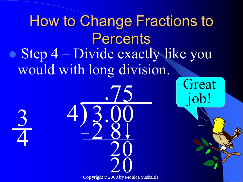 Copyright © 2000 by Monica Yuskaitis How to Change Fractions to Percents Step 4 – Divide exactly like you would with long division. 3 4 Great job! 4)4