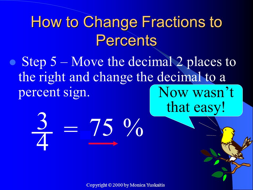 Copyright © 2000 by Monica Yuskaitis How to Change Fractions to Percents Step 5 – Move the decimal 2 places to the right and change the decimal to a p
