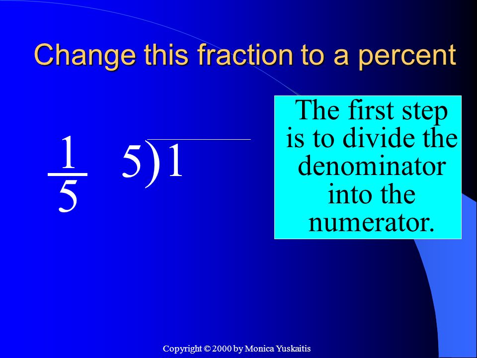 Copyright © 2000 by Monica Yuskaitis Change this fraction to a percent 1 5 The first step is to divide the denominator into the numerator. 5)5) 1