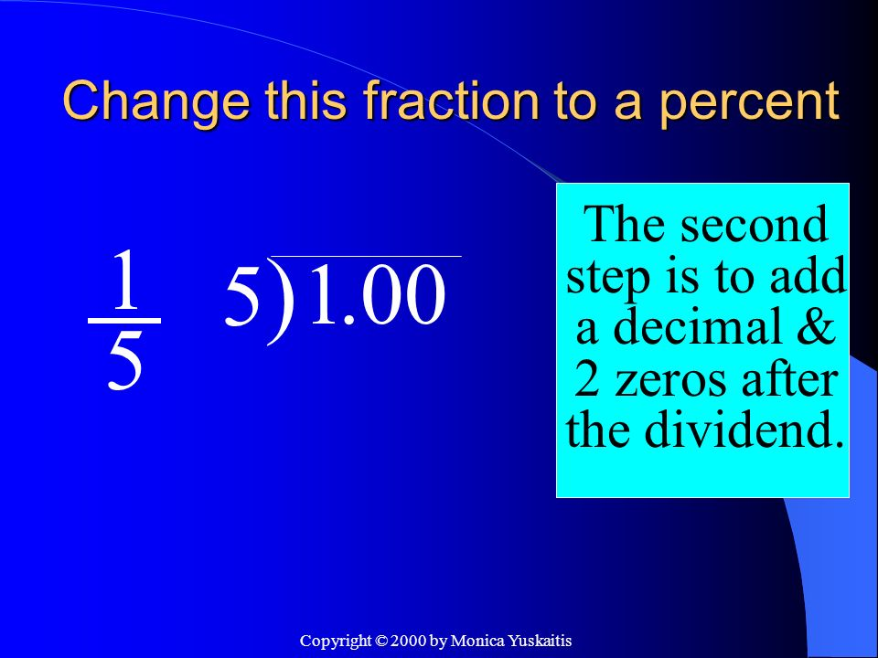 Copyright © 2000 by Monica Yuskaitis Change this fraction to a percent 1 5 The second step is to add a decimal & 2 zeros after the dividend. 5)5) 1.00