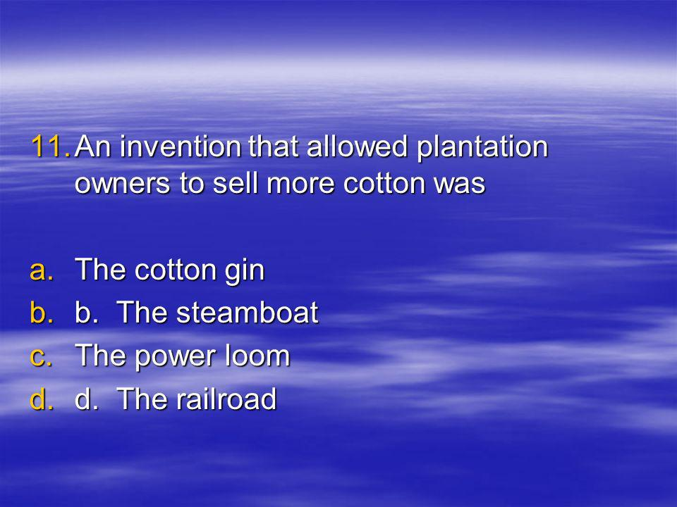 11.A n invention that allowed plantation owners to sell more cotton was a.T he cotton gin b.b.