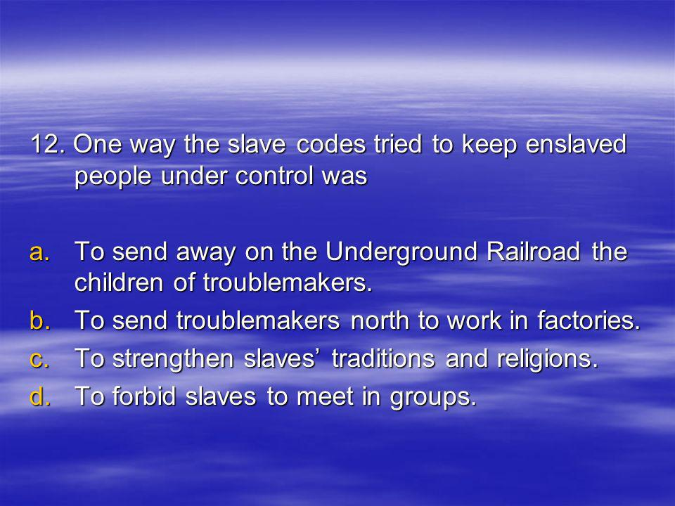 12. One way the slave codes tried to keep enslaved people under control was a.T o send away on the Underground Railroad the children of troublemakers.