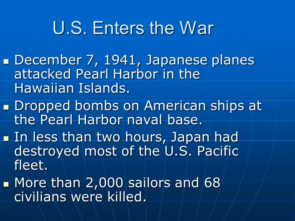 U.S. Enters the War December 7, 1941, Japanese planes attacked Pearl Harbor in the Hawaiian Islands. Dropped bombs on American ships at the Pearl Harb