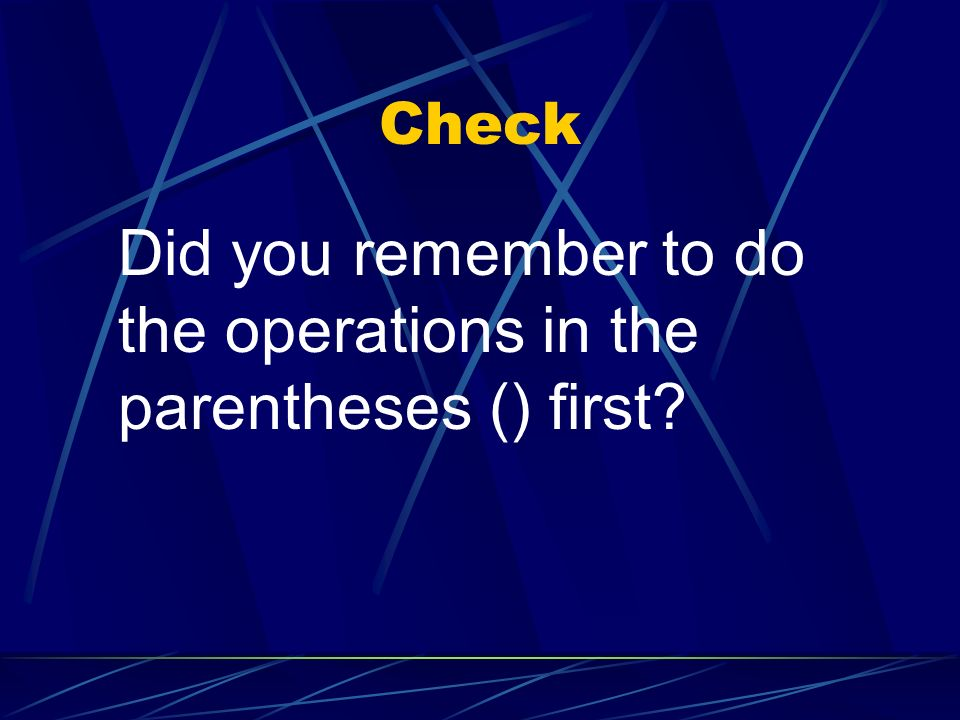Check Did you remember to do the operations in the parentheses () first