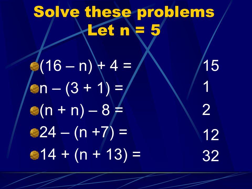 Solve these problems Let n = 5 (16 – n) + 4 = n – (3 + 1) = (n + n) – 8 = 24 – (n +7) = 14 + (n + 13) = 15 1 2 12 32