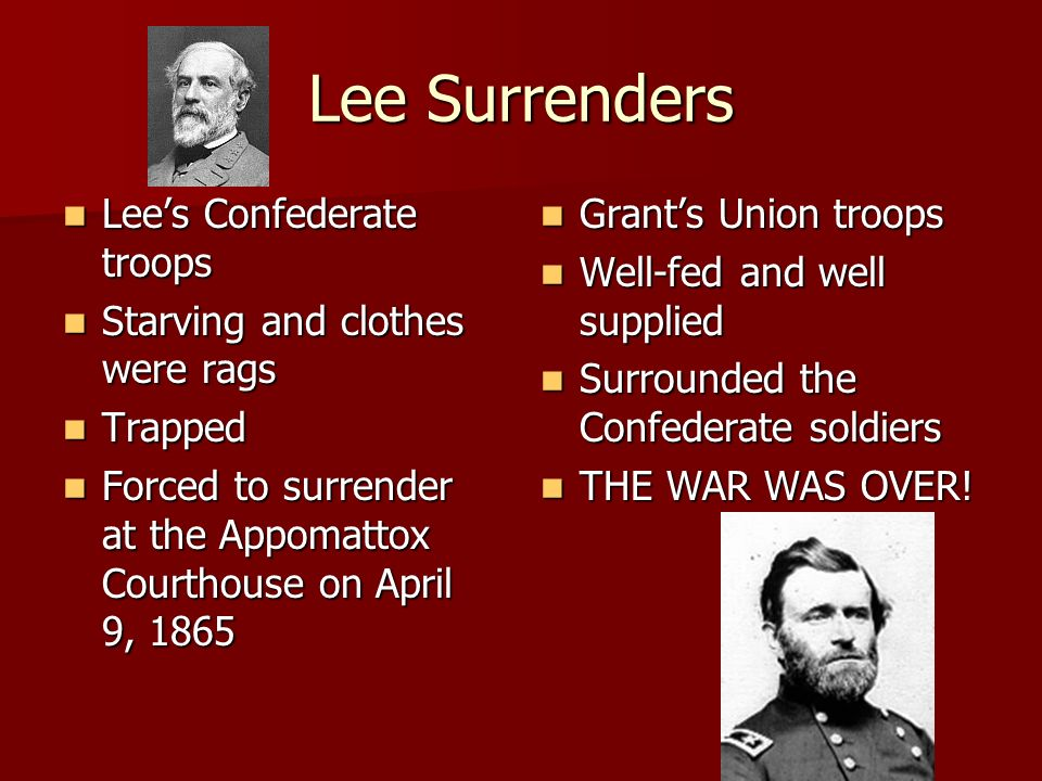 Lee Surrenders Lees Confederate troops Starving and clothes were rags Trapped Forced to surrender at the Appomattox Courthouse on April 9, 1865 Grants Union troops Well-fed and well supplied Surrounded the Confederate soldiers THE WAR WAS OVER!