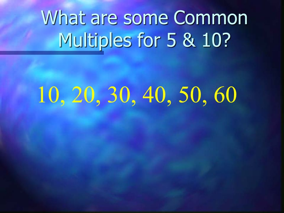 What are some Common Multiples for 5 & 10? 10, 20, 30, 40, 50, 60
