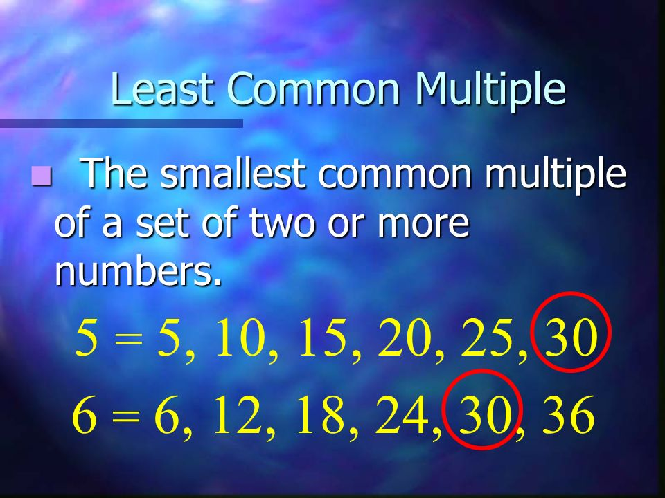Least Common Multiple The smallest common multiple of a set of two or more numbers. 6 = 6, 12, 18, 24, 30, 36 5 = 5, 10, 15, 20, 25, 30