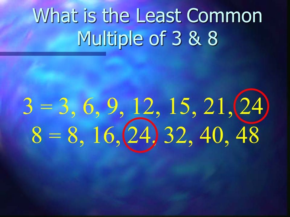 What is the Least Common Multiple of 3 & 8 8 = 8, 16, 24, 32, 40, 48 3 = 3, 6, 9, 12, 15, 21, 24