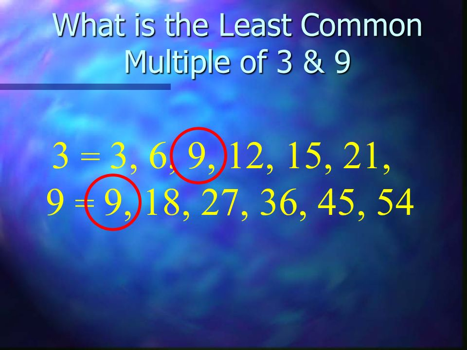 What is the Least Common Multiple of 3 & 9 9 = 9, 18, 27, 36, 45, 54 3 = 3, 6, 9, 12, 15, 21,