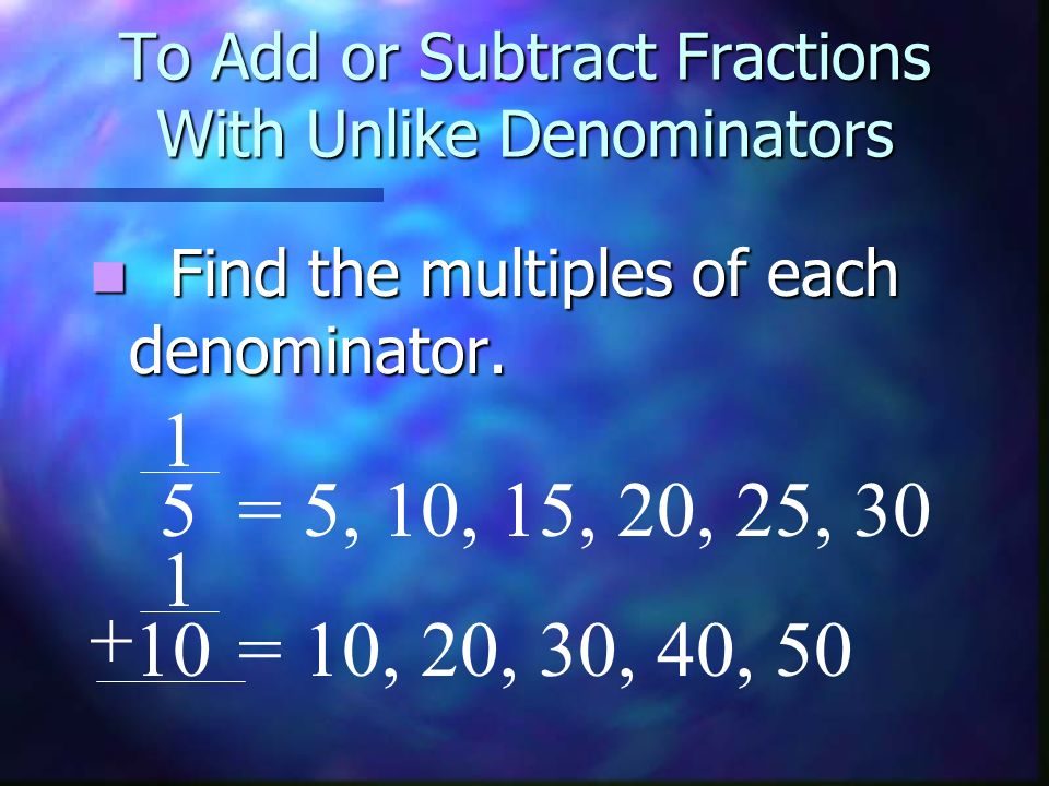 To Add or Subtract Fractions With Unlike Denominators Find the multiples of each denominator. 1 = 5, 10, 15, 20, 25, 30 1 = 10, 20, 30, 40, 50 + 5 10