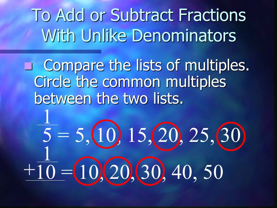 To Add or Subtract Fractions With Unlike Denominators Compare the lists of multiples. Circle the common multiples between the two lists. 1 5 = 5, 10,